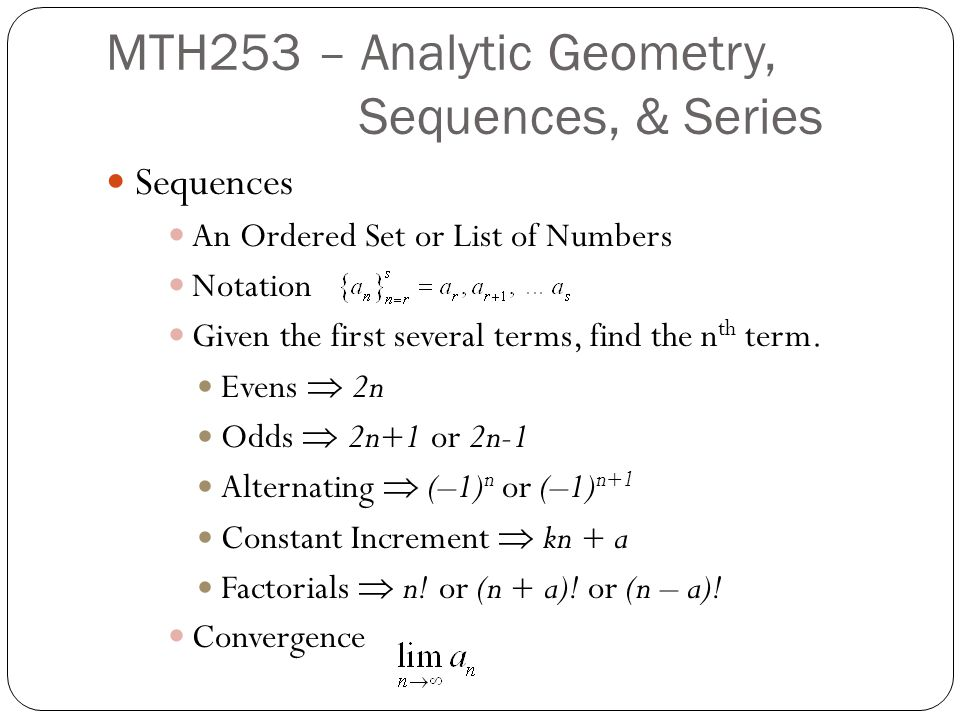 Sequences An Ordered Set or List of Numbers Notation Given the first several terms, find the n th term.