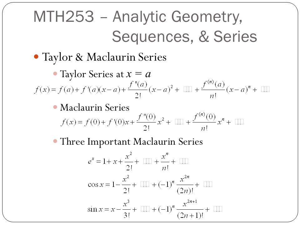 Taylor & Maclaurin Series Taylor Series at x = a Maclaurin Series Three Important Maclaurin Series MTH253 – Analytic Geometry, Sequences, & Series