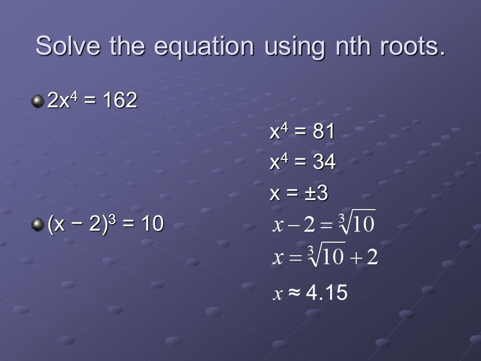 Solve the equation using nth roots. 2x 4 = 162 x 4 = 81 x 4 = 34 x = ±3 (x − 2) 3 = 10 x ≈ 4.15