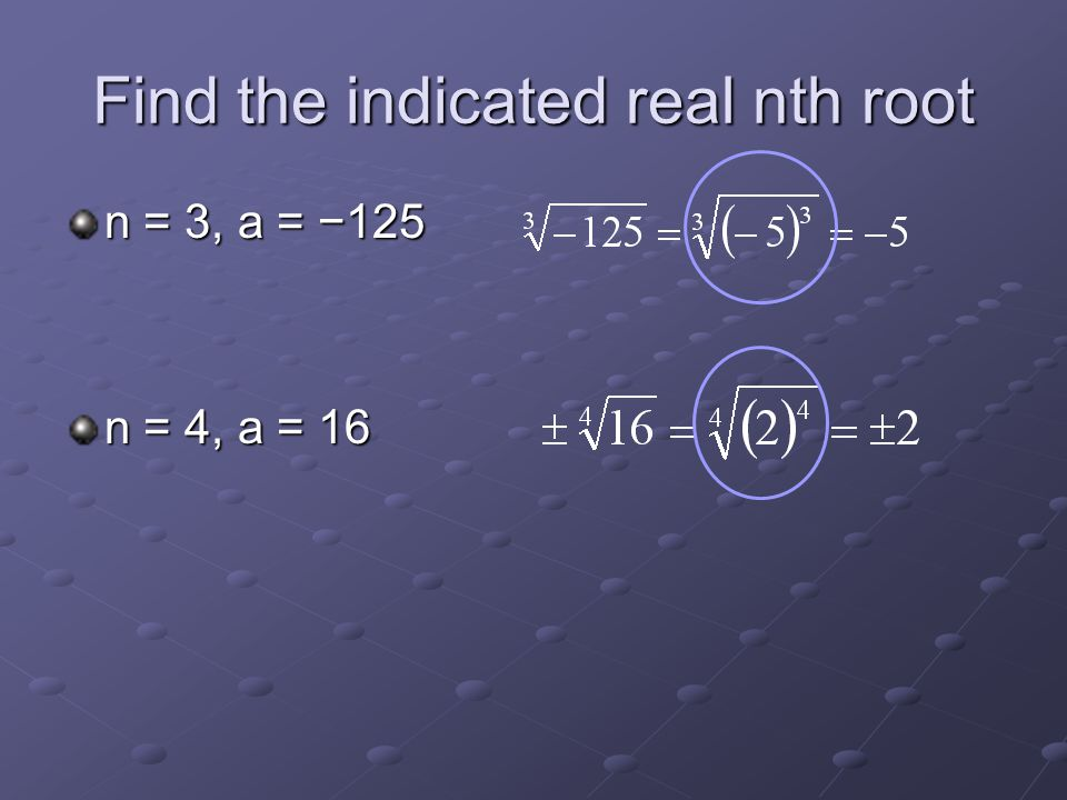 Find the indicated real nth root n = 3, a = −125 n = 4, a = 16