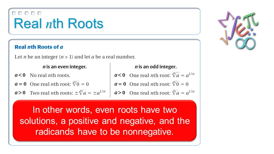 Real n th Roots In other words, even roots have two solutions, a positive and negative, and the radicands have to be nonnegative.