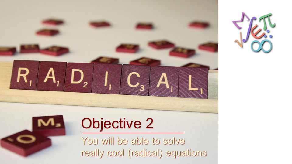 Objective 2 You will be able to solve really cool (radical) equations