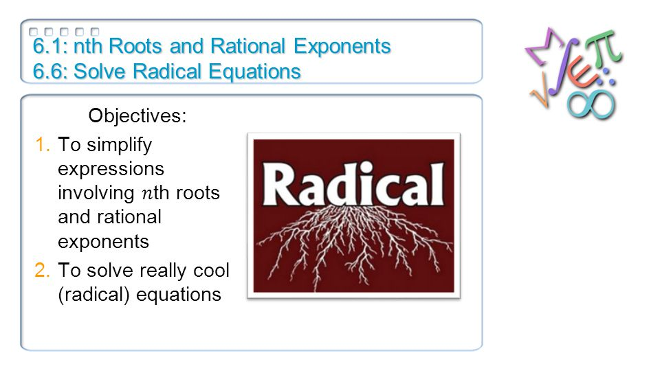 6.1: nth Roots and Rational Exponents 6.6: Solve Radical Equations