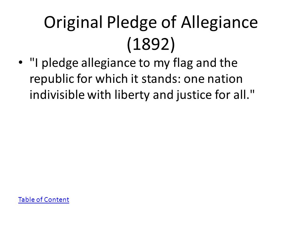 Original Pledge of Allegiance (1892) I pledge allegiance to my flag and the republic for which it stands: one nation indivisible with liberty and justice for all. Table of Content