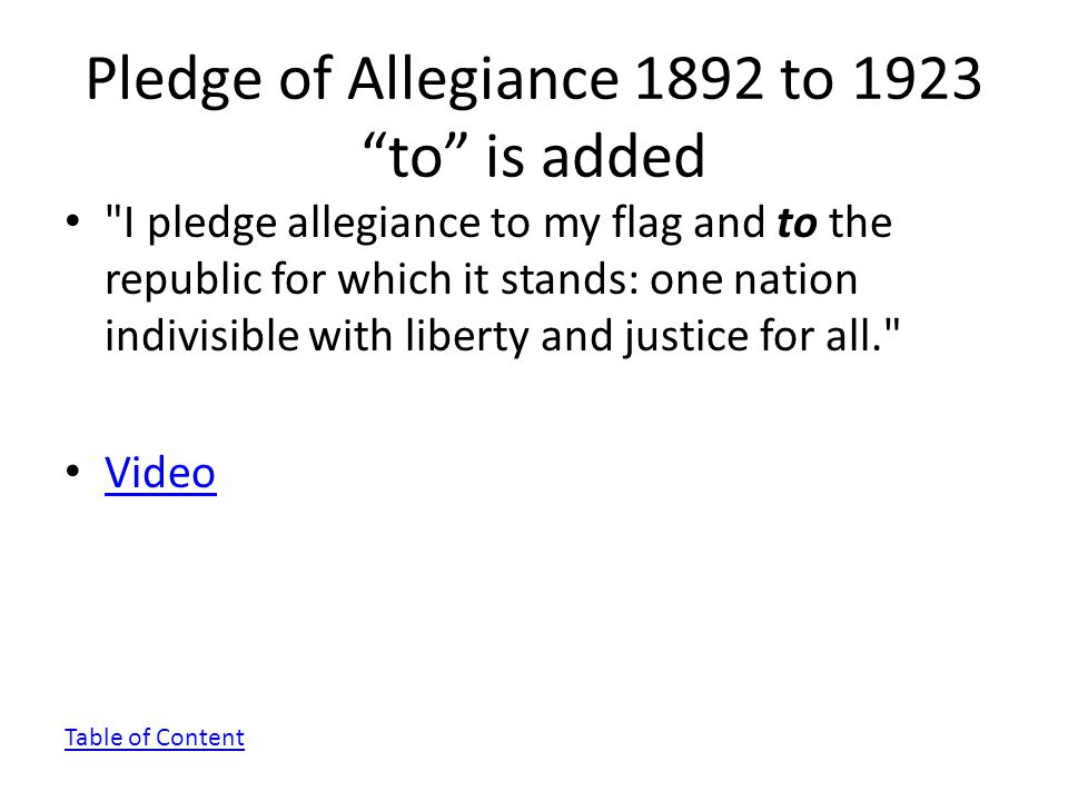 Pledge of Allegiance 1892 to 1923 to is added I pledge allegiance to my flag and to the republic for which it stands: one nation indivisible with liberty and justice for all. Video Table of Content