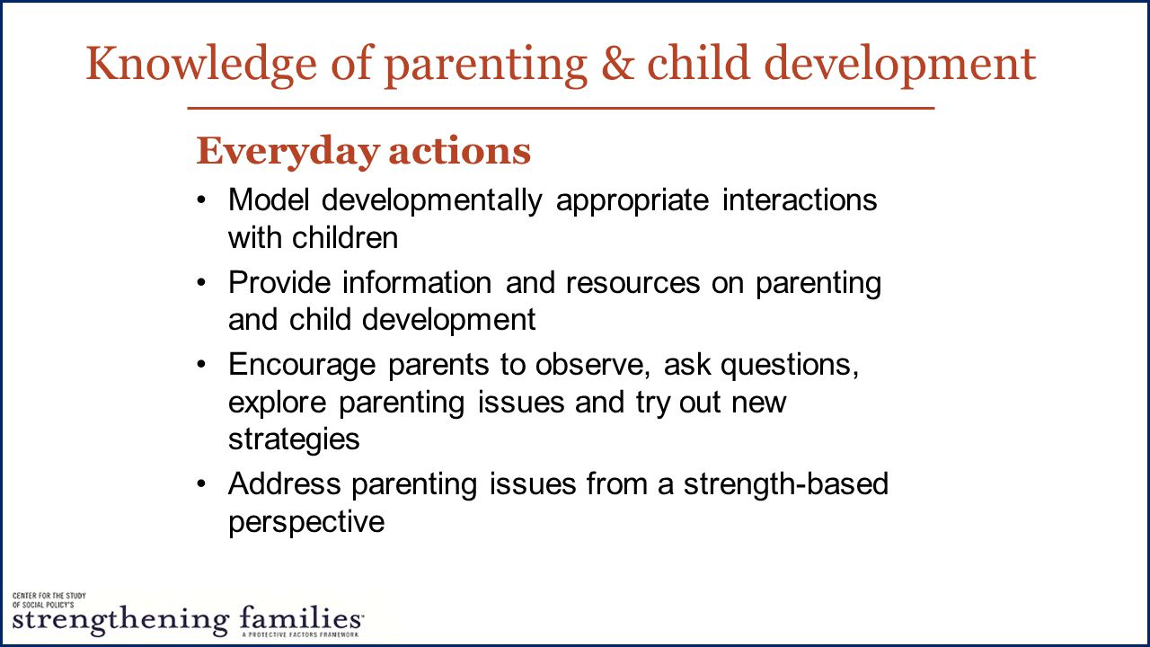 Everyday actions Model developmentally appropriate interactions with children Provide information and resources on parenting and child development Encourage parents to observe, ask questions, explore parenting issues and try out new strategies Address parenting issues from a strength-based perspective