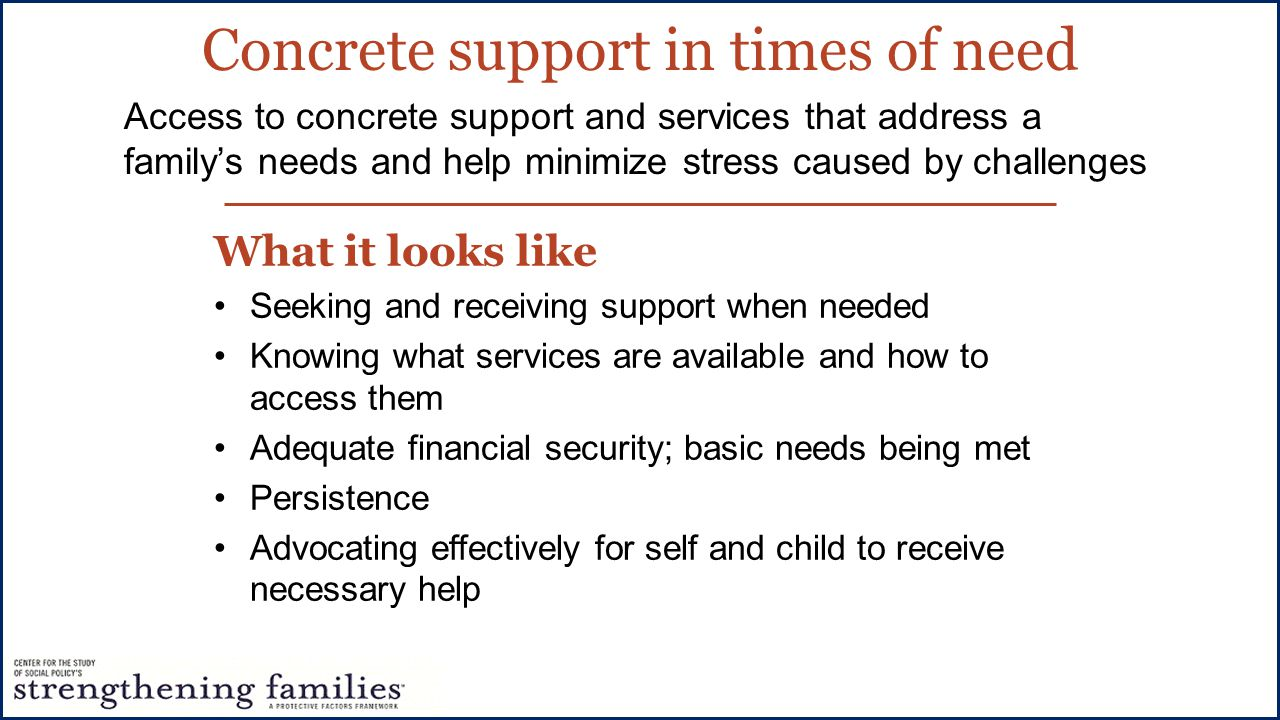 Concrete support in times of need What it looks like Seeking and receiving support when needed Knowing what services are available and how to access them Adequate financial security; basic needs being met Persistence Advocating effectively for self and child to receive necessary help Access to concrete support and services that address a family's needs and help minimize stress caused by challenges