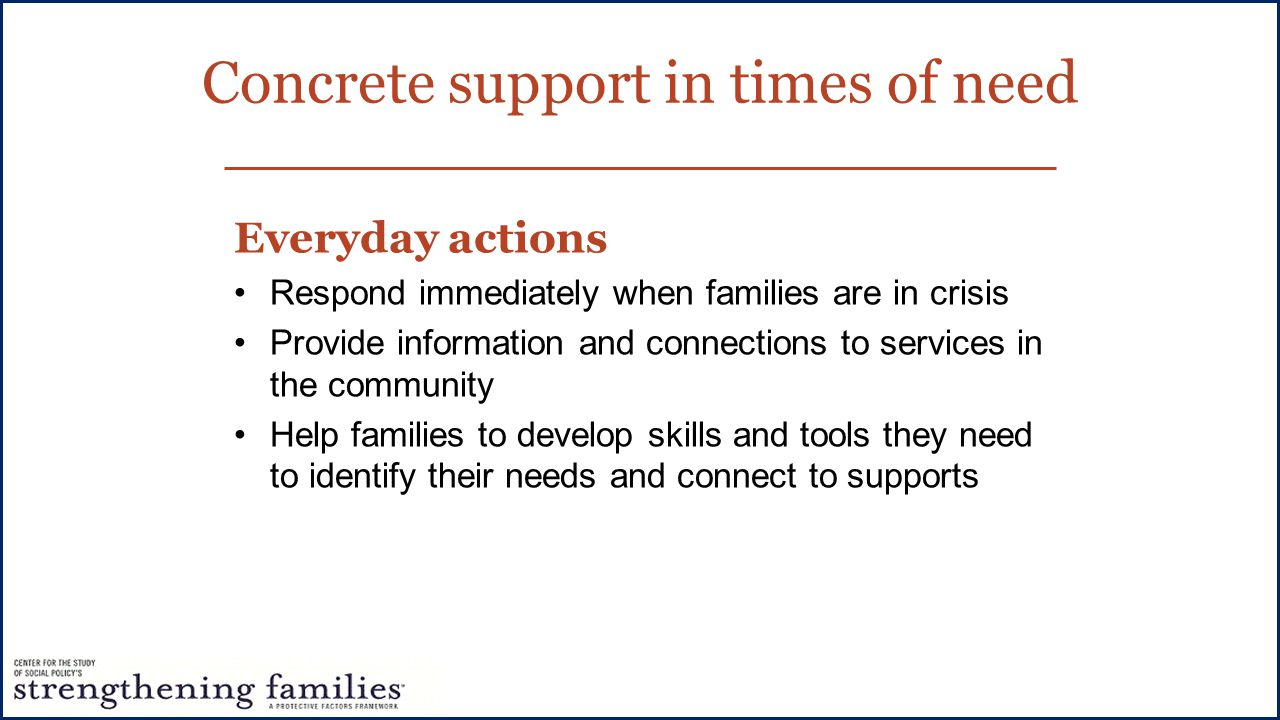 Concrete support in times of need Everyday actions Respond immediately when families are in crisis Provide information and connections to services in the community Help families to develop skills and tools they need to identify their needs and connect to supports