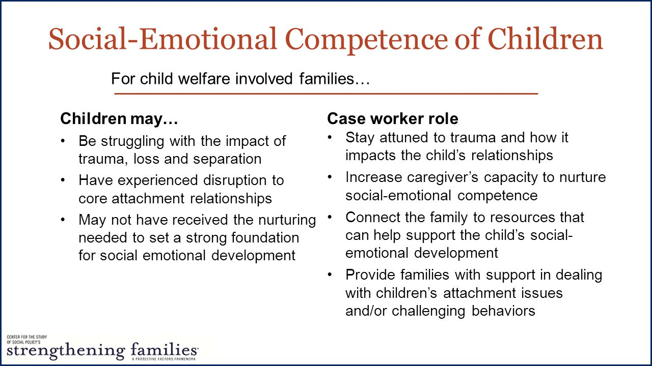 Children may… Be struggling with the impact of trauma, loss and separation Have experienced disruption to core attachment relationships May not have received the nurturing needed to set a strong foundation for social emotional development Case worker role Stay attuned to trauma and how it impacts the child's relationships Increase caregiver's capacity to nurture social-emotional competence Connect the family to resources that can help support the child's social- emotional development Provide families with support in dealing with children's attachment issues and/or challenging behaviors For child welfare involved families… Social-Emotional Competence of Children