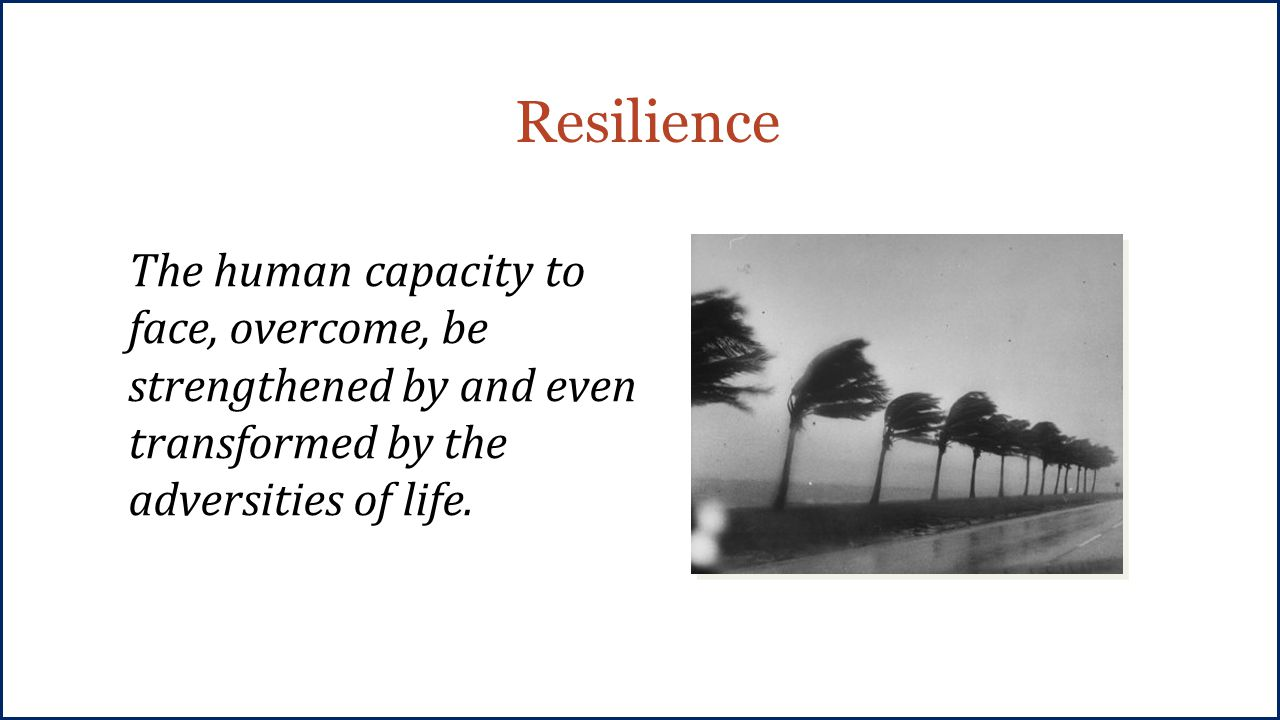 Resilience The human capacity to face, overcome, be strengthened by and even transformed by the adversities of life.
