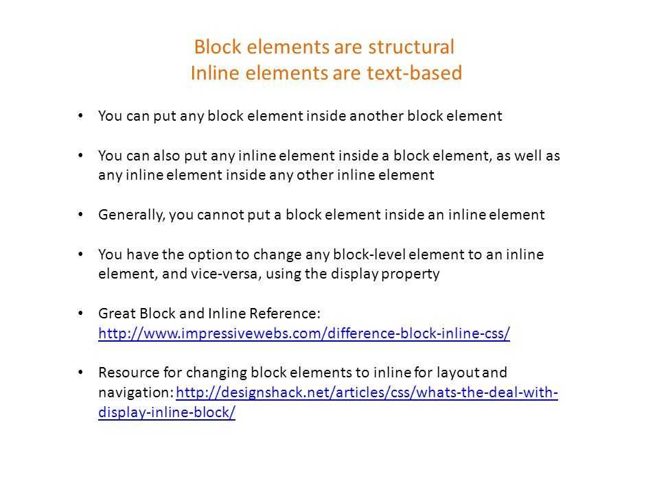 Block elements are structural Inline elements are text-based You can put any block element inside another block element You can also put any inline element inside a block element, as well as any inline element inside any other inline element Generally, you cannot put a block element inside an inline element You have the option to change any block-level element to an inline element, and vice-versa, using the display property Great Block and Inline Reference:     Resource for changing block elements to inline for layout and navigation:   display-inline-block/  display-inline-block/