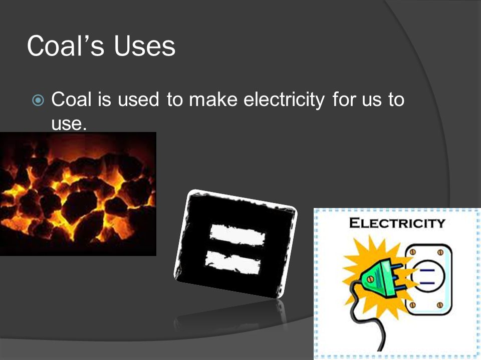 Coal's Uses  Coal is used to make electricity for us to use.