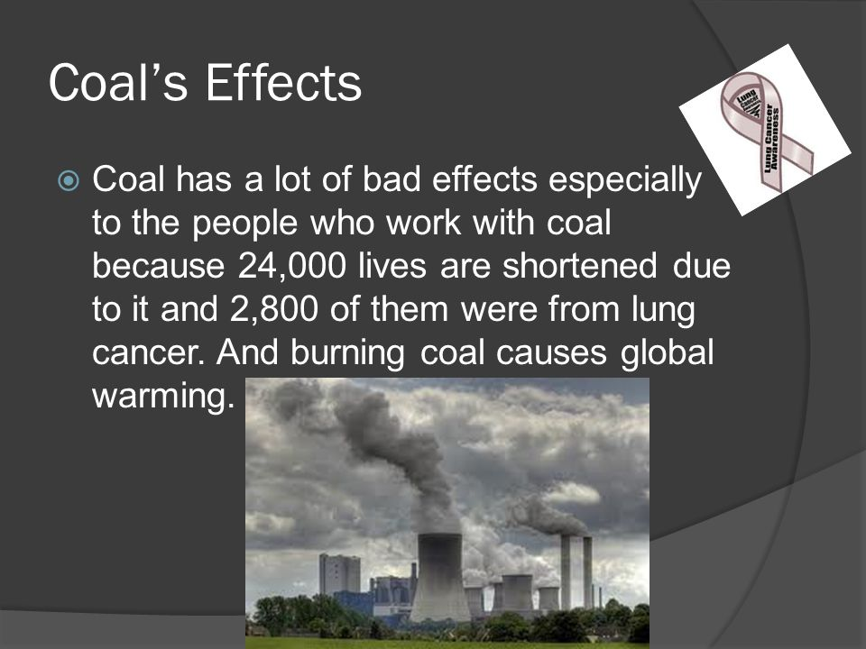 Coal's Effects  Coal has a lot of bad effects especially to the people who work with coal because 24,000 lives are shortened due to it and 2,800 of them were from lung cancer.