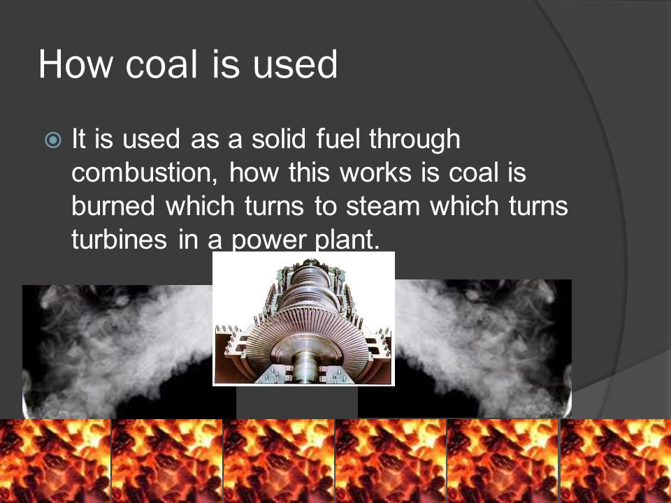 How coal is used  It is used as a solid fuel through combustion, how this works is coal is burned which turns to steam which turns turbines in a power plant.