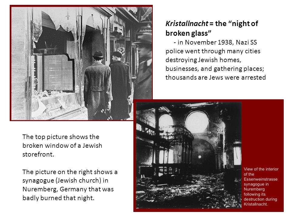 Kristallnacht = the night of broken glass - in November 1938, Nazi SS police went through many cities destroying Jewish homes, businesses, and gathering places; thousands are Jews were arrested The top picture shows the broken window of a Jewish storefront.