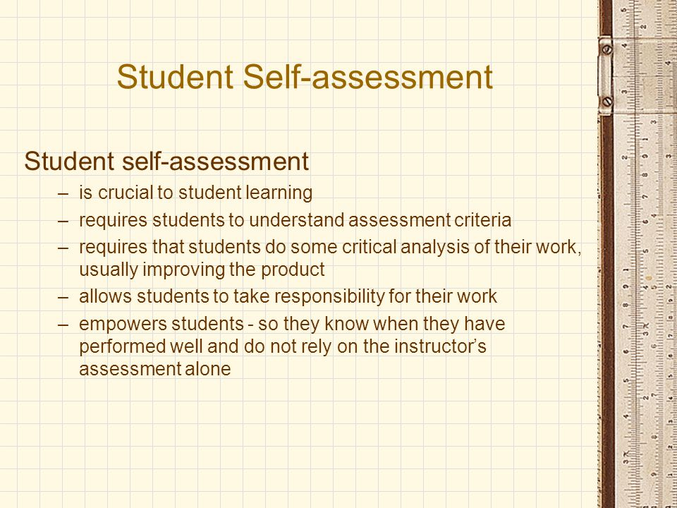 Student Self-assessment Student self-assessment –is crucial to student learning –requires students to understand assessment criteria –requires that students do some critical analysis of their work, usually improving the product –allows students to take responsibility for their work –empowers students - so they know when they have performed well and do not rely on the instructor's assessment alone