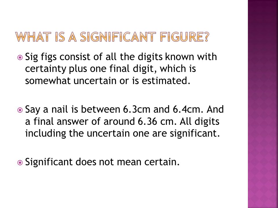  Sig figs consist of all the digits known with certainty plus one final digit, which is somewhat uncertain or is estimated.