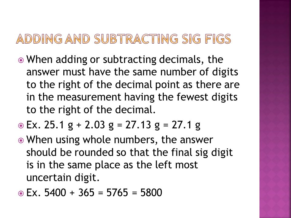  When adding or subtracting decimals, the answer must have the same number of digits to the right of the decimal point as there are in the measurement having the fewest digits to the right of the decimal.