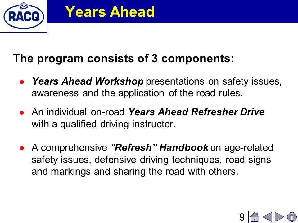 8 Years Ahead The Years Ahead Program is a (solely) RACQ-funded, free-to- community, driver awareness program that informs older drivers of road safety issues that may affect them, and examines ways in which they can reduce their risk of being involved in a road crash and continue driving safer for longer.
