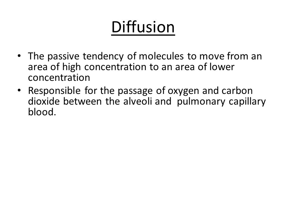 Diffusion The passive tendency of molecules to move from an area of high concentration to an area of lower concentration Responsible for the passage of oxygen and carbon dioxide between the alveoli and pulmonary capillary blood.