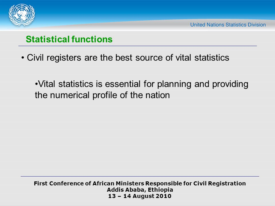 First Conference of African Ministers Responsible for Civil Registration Addis Ababa, Ethiopia 13 – 14 August 2010 Statistical functions Civil registers are the best source of vital statistics Vital statistics is essential for planning and providing the numerical profile of the nation