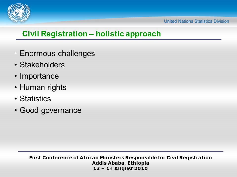 First Conference of African Ministers Responsible for Civil Registration Addis Ababa, Ethiopia 13 – 14 August 2010 Enormous challenges Stakeholders Importance Human rights Statistics Good governance Civil Registration – holistic approach