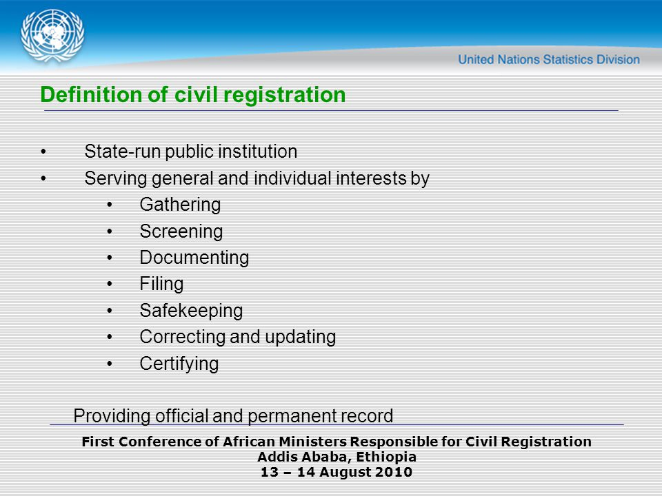 First Conference of African Ministers Responsible for Civil Registration Addis Ababa, Ethiopia 13 – 14 August 2010 Definition of civil registration State-run public institution Serving general and individual interests by Gathering Screening Documenting Filing Safekeeping Correcting and updating Certifying Providing official and permanent record