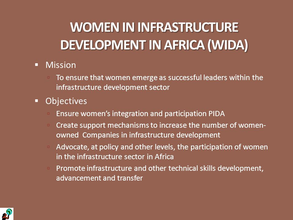 WOMEN IN INFRASTRUCTURE DEVELOPMENT IN AFRICA (WIDA)  Mission  To ensure that women emerge as successful leaders within the infrastructure development sector  Objectives  Ensure women's integration and participation PIDA  Create support mechanisms to increase the number of women- owned Companies in infrastructure development  Advocate, at policy and other levels, the participation of women in the infrastructure sector in Africa  Promote infrastructure and other technical skills development, advancement and transfer