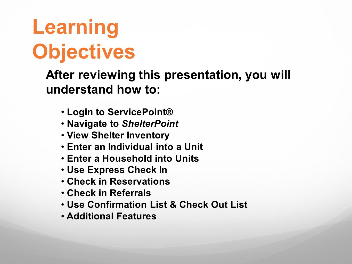 Learning Objectives After reviewing this presentation, you will understand how to: Login to ServicePoint® Navigate to ShelterPoint View Shelter Inventory Enter an Individual into a Unit Enter a Household into Units Use Express Check In Check in Reservations Check in Referrals Use Confirmation List & Check Out List Additional Features