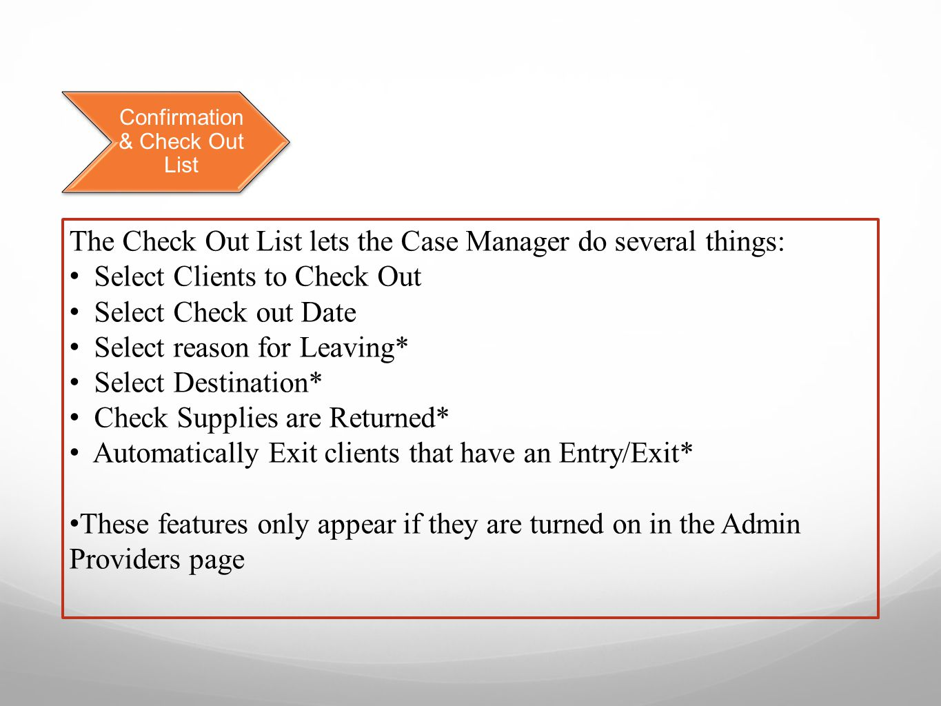 Confirmation & Check Out List The Check Out List lets the Case Manager do several things: Select Clients to Check Out Select Check out Date Select reason for Leaving* Select Destination* Check Supplies are Returned* Automatically Exit clients that have an Entry/Exit* These features only appear if they are turned on in the Admin Providers page