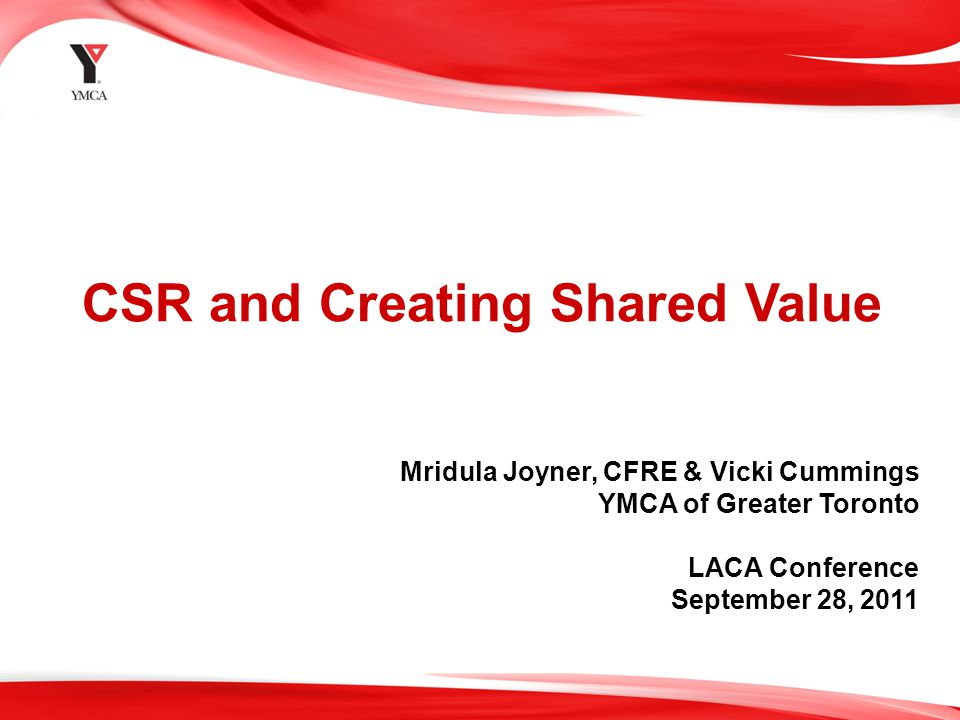 1 CSR and Creating Shared Value Mridula Joyner, CFRE & Vicki Cummings YMCA of Greater Toronto LACA Conference September 28, 2011