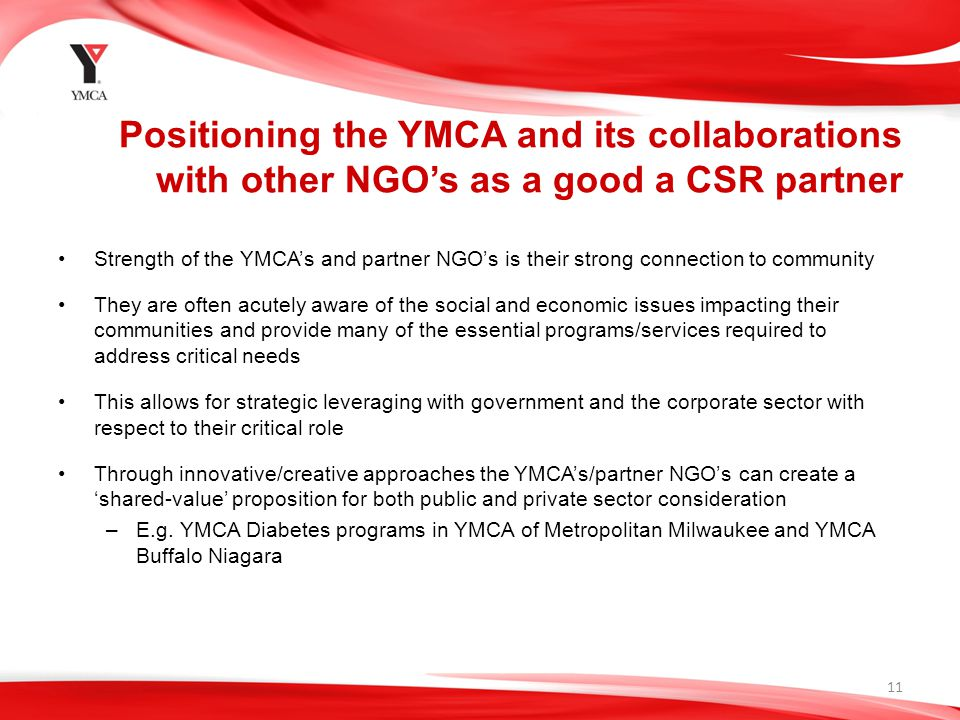 Positioning the YMCA and its collaborations with other NGO's as a good a CSR partner Strength of the YMCA's and partner NGO's is their strong connection to community They are often acutely aware of the social and economic issues impacting their communities and provide many of the essential programs/services required to address critical needs This allows for strategic leveraging with government and the corporate sector with respect to their critical role Through innovative/creative approaches the YMCA's/partner NGO's can create a 'shared-value' proposition for both public and private sector consideration –E.g.