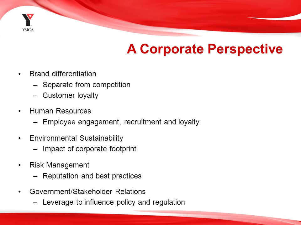 A Corporate Perspective Brand differentiation –Separate from competition –Customer loyalty Human Resources –Employee engagement, recruitment and loyalty Environmental Sustainability –Impact of corporate footprint Risk Management –Reputation and best practices Government/Stakeholder Relations –Leverage to influence policy and regulation