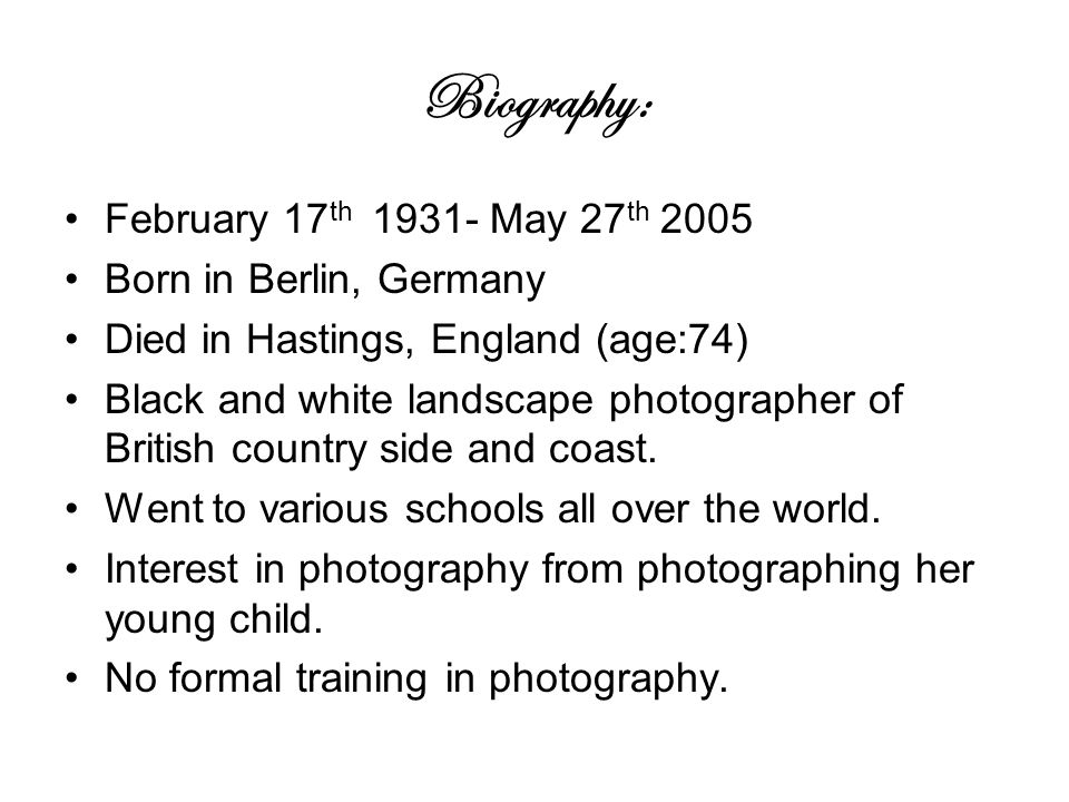 Biography: February 17 th May 27 th 2005 Born in Berlin, Germany Died in Hastings, England (age:74) Black and white landscape photographer of British country side and coast.