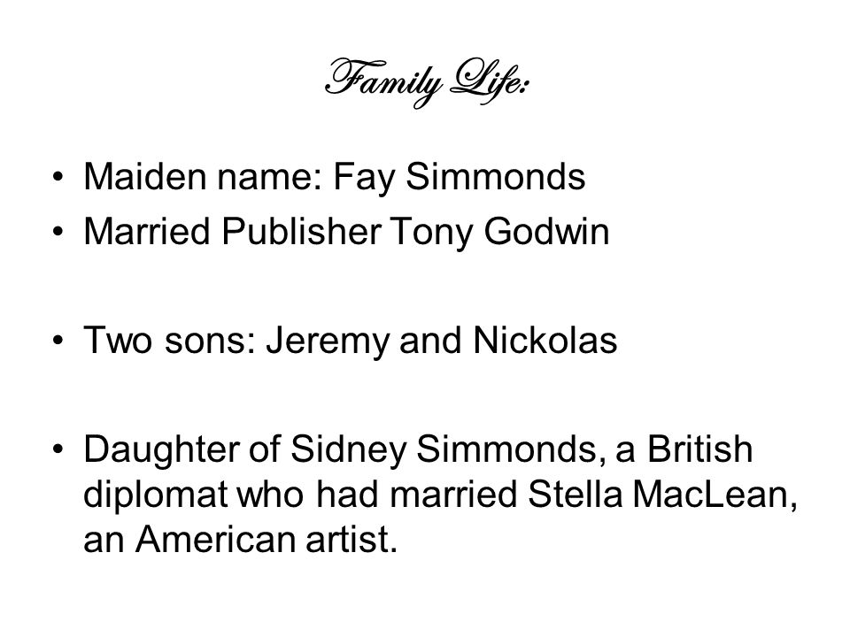 Family Life: Maiden name: Fay Simmonds Married Publisher Tony Godwin Two sons: Jeremy and Nickolas Daughter of Sidney Simmonds, a British diplomat who had married Stella MacLean, an American artist.