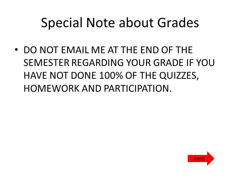 Special Note about Grades DO NOT  ME AT THE END OF THE SEMESTER REGARDING YOUR GRADE IF YOU HAVE NOT DONE 100% OF THE QUIZZES, HOMEWORK AND PARTICIPATION.