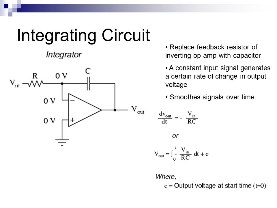 Integrating Circuit Replace feedback resistor of inverting op-amp with capacitor A constant input signal generates a certain rate of change in output voltage Smoothes signals over time