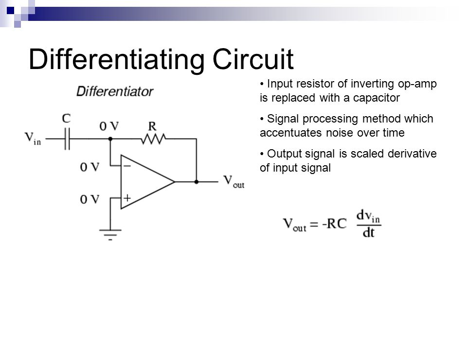 Differentiating Circuit Input resistor of inverting op-amp is replaced with a capacitor Signal processing method which accentuates noise over time Output signal is scaled derivative of input signal
