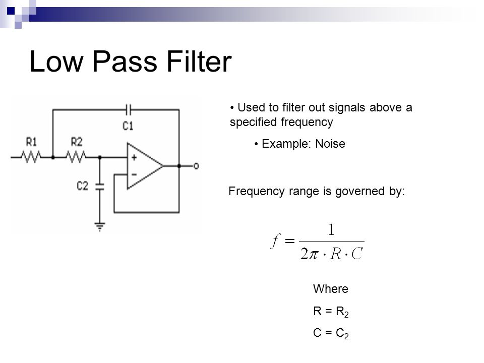 Low Pass Filter Used to filter out signals above a specified frequency Example: Noise Frequency range is governed by: Where R = R 2 C = C 2