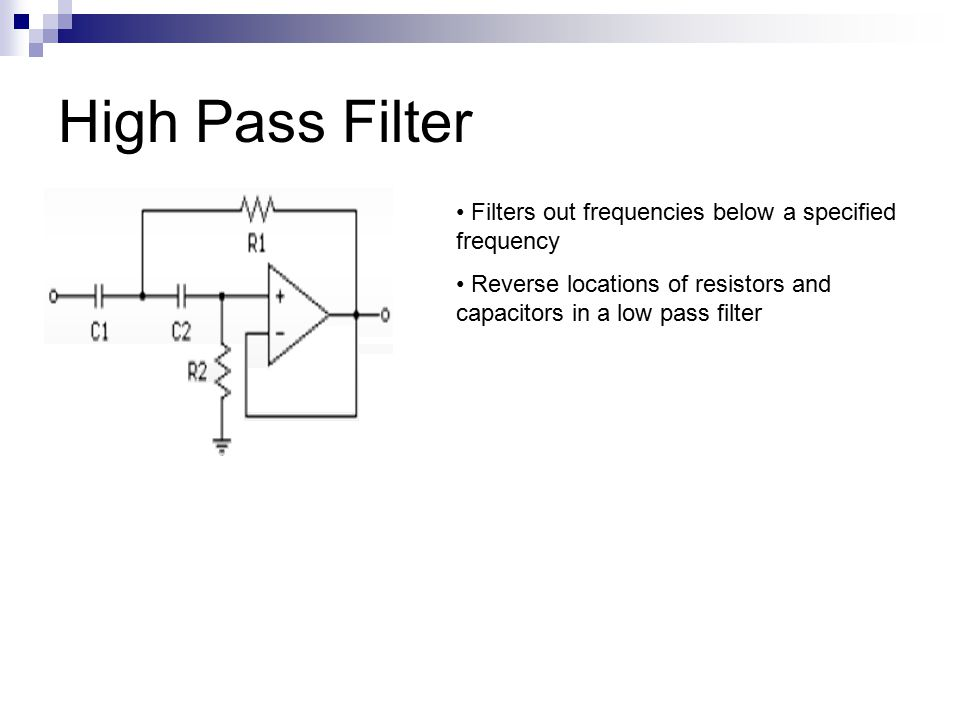 High Pass Filter Filters out frequencies below a specified frequency Reverse locations of resistors and capacitors in a low pass filter