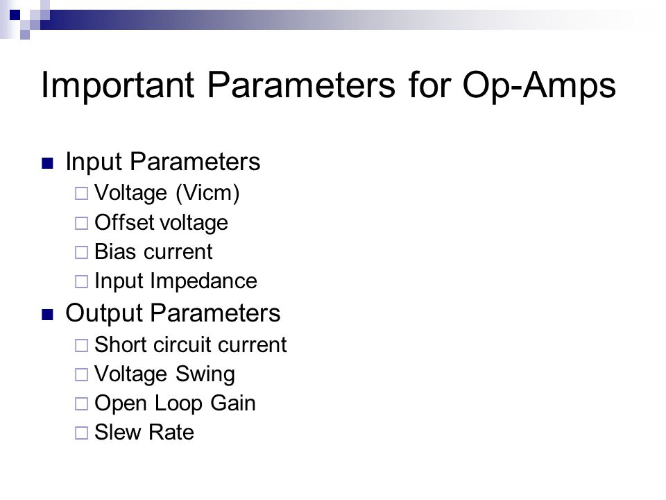 Important Parameters for Op-Amps Input Parameters  Voltage (Vicm)  Offset voltage  Bias current  Input Impedance Output Parameters  Short circuit current  Voltage Swing  Open Loop Gain  Slew Rate