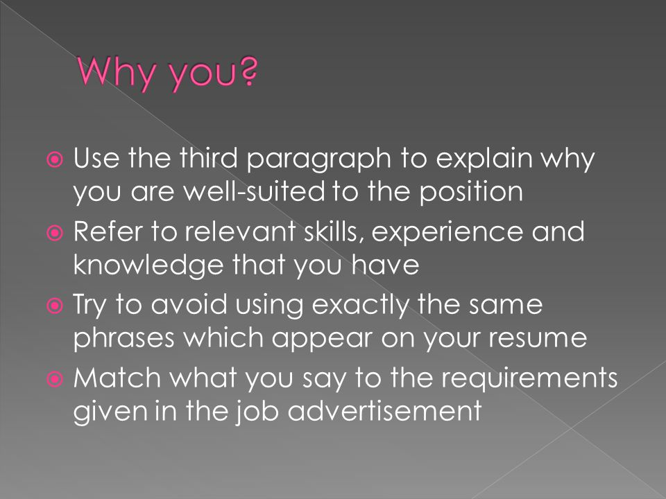  Use the third paragraph to explain why you are well-suited to the position  Refer to relevant skills, experience and knowledge that you have  Try to avoid using exactly the same phrases which appear on your resume  Match what you say to the requirements given in the job advertisement