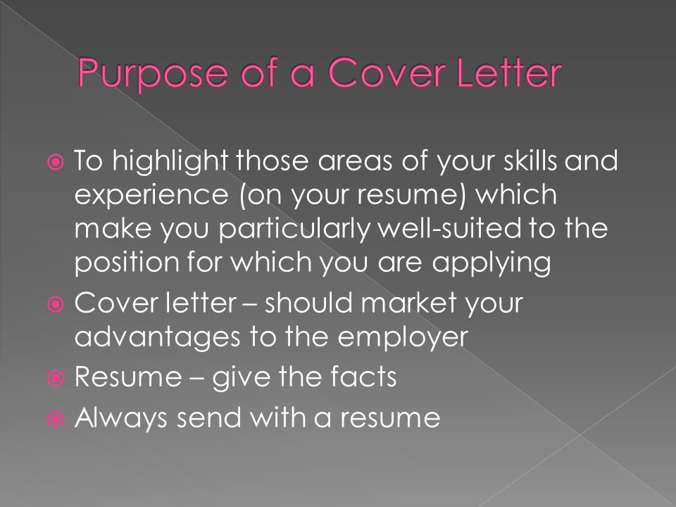  To highlight those areas of your skills and experience (on your resume) which make you particularly well-suited to the position for which you are applying  Cover letter – should market your advantages to the employer  Resume – give the facts  Always send with a resume