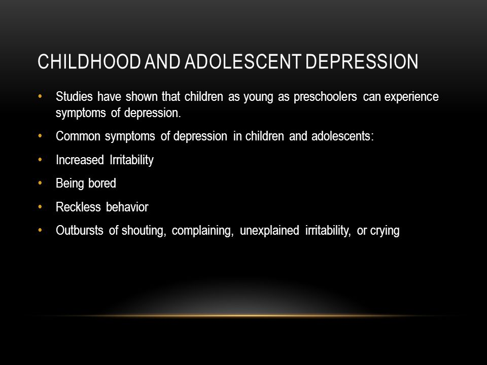 CHILDHOOD AND ADOLESCENT DEPRESSION Studies have shown that children as young as preschoolers can experience symptoms of depression.