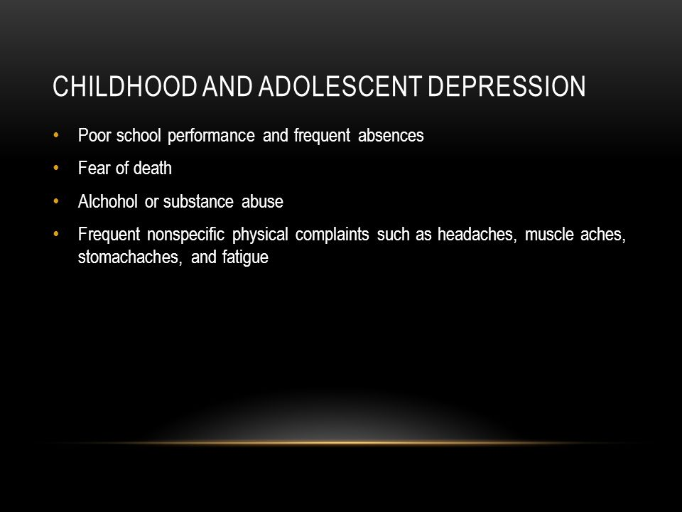 CHILDHOOD AND ADOLESCENT DEPRESSION Poor school performance and frequent absences Fear of death Alchohol or substance abuse Frequent nonspecific physical complaints such as headaches, muscle aches, stomachaches, and fatigue
