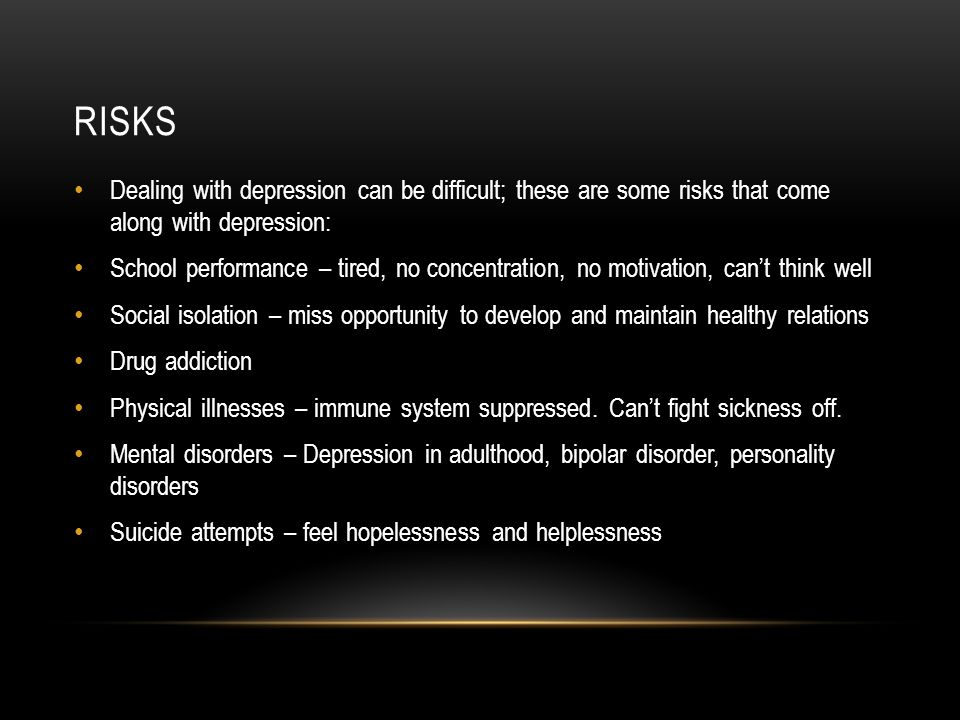 RISKS Dealing with depression can be difficult; these are some risks that come along with depression: School performance – tired, no concentration, no motivation, can't think well Social isolation – miss opportunity to develop and maintain healthy relations Drug addiction Physical illnesses – immune system suppressed.