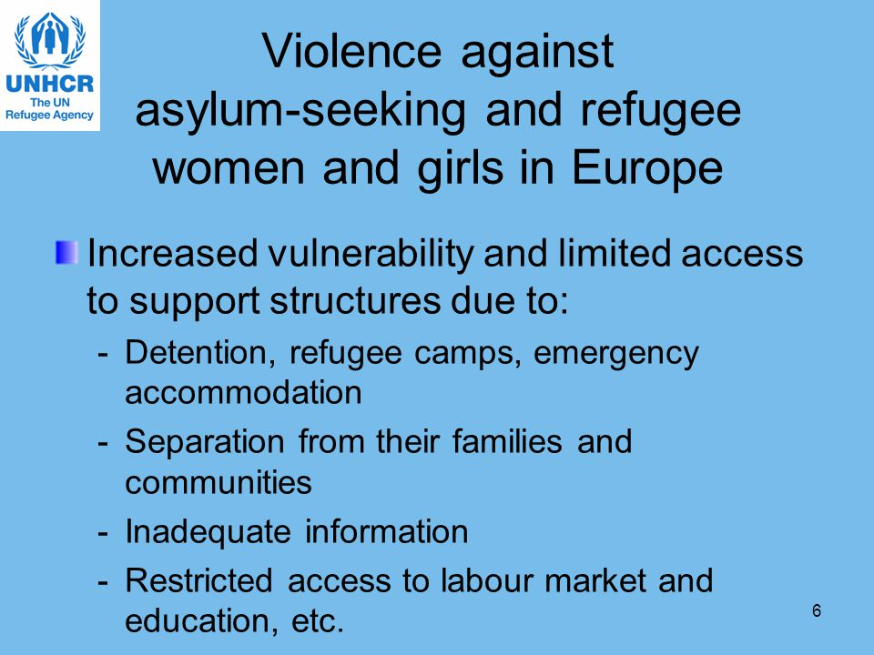 6 Violence against asylum-seeking and refugee women and girls in Europe Increased vulnerability and limited access to support structures due to: -Detention, refugee camps, emergency accommodation -Separation from their families and communities -Inadequate information -Restricted access to labour market and education, etc.