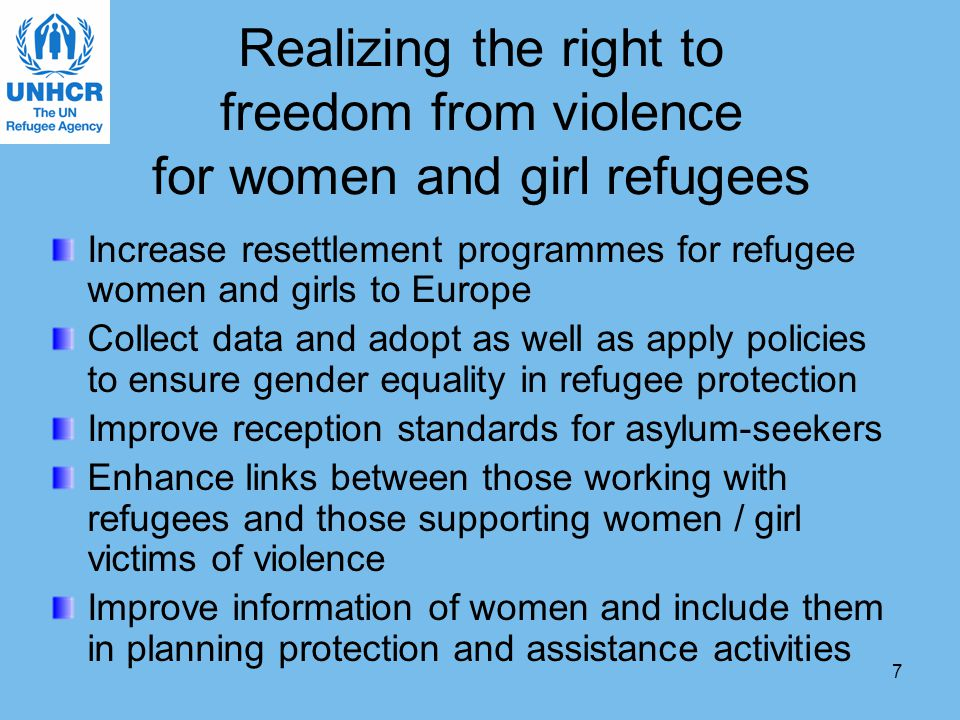 7 Realizing the right to freedom from violence for women and girl refugees Increase resettlement programmes for refugee women and girls to Europe Collect data and adopt as well as apply policies to ensure gender equality in refugee protection Improve reception standards for asylum-seekers Enhance links between those working with refugees and those supporting women / girl victims of violence Improve information of women and include them in planning protection and assistance activities