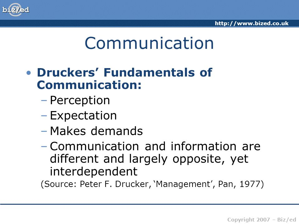 Copyright 2007 – Biz/ed Communication Druckers' Fundamentals of Communication: –Perception –Expectation –Makes demands –Communication and information are different and largely opposite, yet interdependent (Source: Peter F.