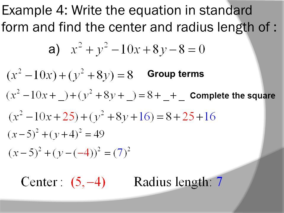 Example 4: Write the equation in standard form and find the center and radius length of : Group terms Complete the square a)